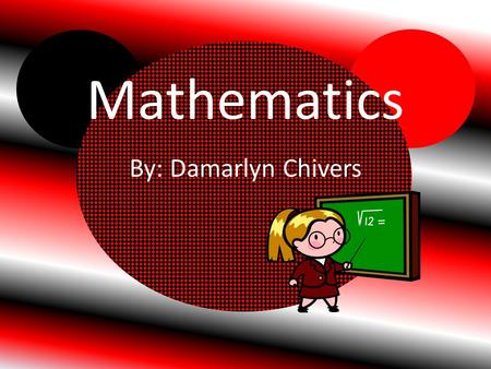 Mathematics By: Damarlyn Chivers Equations Definitions An equation is two things are the same, using mathematics symbols.