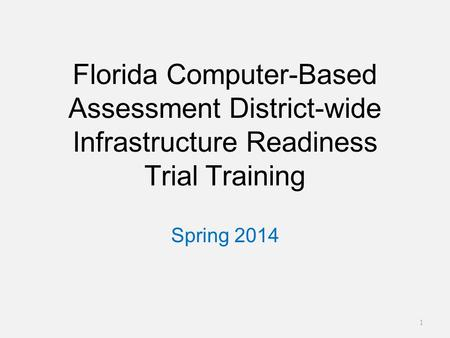 Florida Computer-Based Assessment District-wide Infrastructure Readiness Trial Training Spring 2014 1.