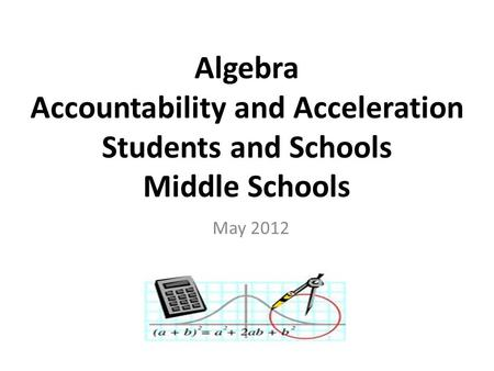 Algebra Accountability and Acceleration Students and Schools Middle Schools May 2012.