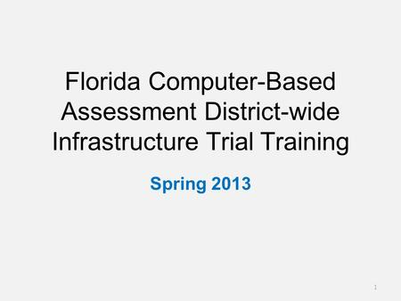 Florida Computer-Based Assessment District-wide Infrastructure Trial Training Spring 2013 1.