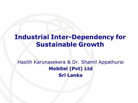 Industrial Inter-Dependency for Sustainable Growth Hasith Karunasekera & Dr. Shamil Appathurai Mobitel (Pvt) Ltd Sri Lanka.