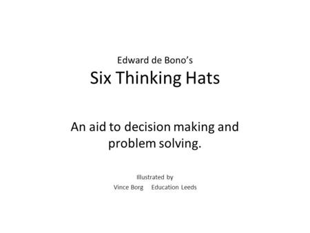 Edward de Bono's Six Thinking Hats An aid to decision making and problem solving. Illustrated by Vince Borg Education Leeds.