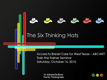 Dr. Edward De Bono The Six Thinking Hats The Six Thinking Hats Access to Breast Care for West Texas – ABC4WT Train the Trainer Seminar Saturday, October.