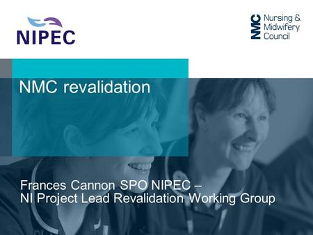 NMC revalidation Frances Cannon SPO NIPEC – NI Project Lead Revalidation Working Group.