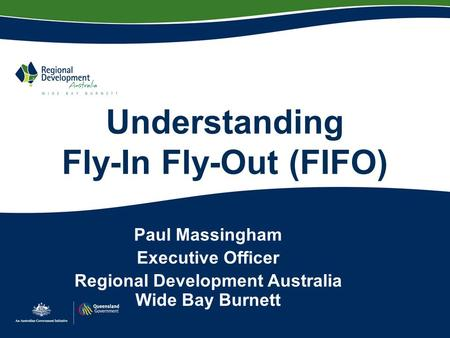 Understanding Fly-In Fly-Out (FIFO) Paul Massingham Executive Officer Regional Development Australia Wide Bay Burnett.