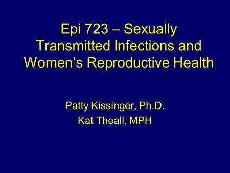 Epi 723 – Sexually Transmitted Infections and Women's Reproductive Health Patty Kissinger, Ph.D. Kat Theall, MPH.