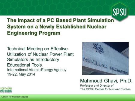 1 Center for Nuclear Studies Mahmoud Ghavi, Ph.D. Professor and Director of The SPSU Center for Nuclear Studies The Impact of a PC Based Plant Simulation.
