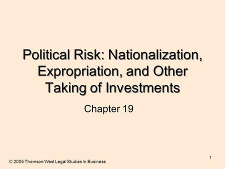 1 Political Risk: Nationalization, Expropriation, and Other Taking of Investments Chapter 19 © 2005 Thomson/West Legal Studies In Business.