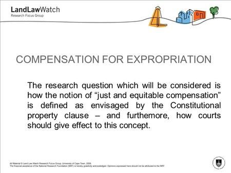 "COMPENSATION FOR EXPROPRIATION The research question which will be considered is how the notion of ""just and equitable compensation"" is defined as envisaged."