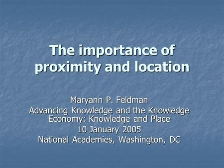 The importance of proximity and location Maryann P. Feldman Advancing Knowledge and the Knowledge Economy: Knowledge and Place 10 January 2005 National.