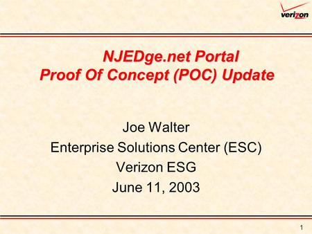 1 NJEDge.net Portal Proof Of Concept (POC) Update Joe Walter Enterprise Solutions Center (ESC) Verizon ESG June 11, 2003.