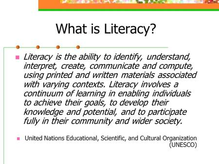 What is Literacy? Literacy is the ability to identify, understand, interpret, create, communicate and compute, using printed and written materials associated.
