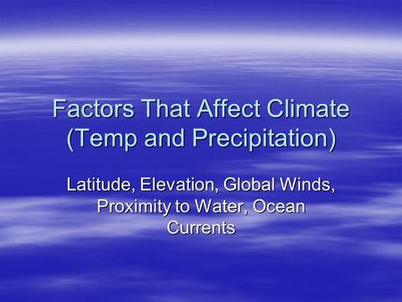 Factors That Affect Climate (Temp and Precipitation) Latitude, Elevation, Global Winds, Proximity to Water, Ocean Currents.