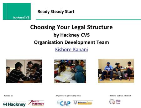 Ready Steady Start Choosing Your Legal Structure by Hackney CVS Organisation Development Team Kishore Kanani Funded byOrganised in partnership with:Hackney.
