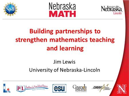 Building partnerships to strengthen mathematics teaching and learning Jim Lewis University of Nebraska-Lincoln.