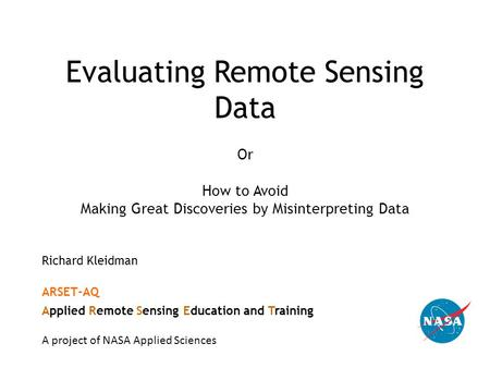 Evaluating Remote Sensing Data Or How to Avoid Making Great Discoveries by Misinterpreting Data Richard Kleidman ARSET-AQ Applied Remote Sensing Education.