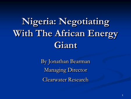 1 Nigeria: Negotiating With The African Energy Giant By Jonathan Bearman Managing Director Clearwater Research By Jonathan Bearman Managing Director Clearwater.