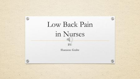 Low Back Pain in Nurses BY: Shannon Grabe Rational for chosen Topic My experience with low back pain associated with working in the home health environment.