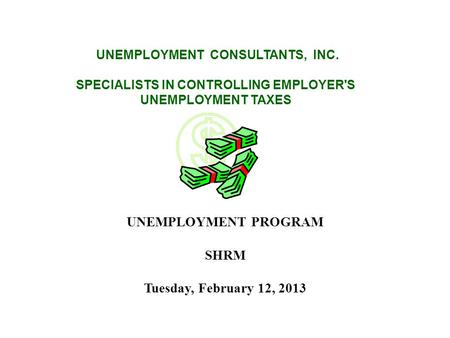 UNEMPLOYMENT CONSULTANTS, INC. SPECIALISTS IN CONTROLLING EMPLOYER'S UNEMPLOYMENT TAXES UNEMPLOYMENT PROGRAM SHRM Tuesday, February 12, 2013.