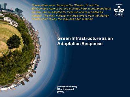 Green Infrastructure as an Adaptation Response [ Presenters name] [Meeting name] [Date] From work by These slides were developed by Climate UK and the.