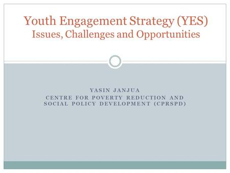 YASIN JANJUA CENTRE FOR POVERTY REDUCTION AND SOCIAL POLICY DEVELOPMENT (CPRSPD) Youth Engagement Strategy (YES) Issues, Challenges and Opportunities.
