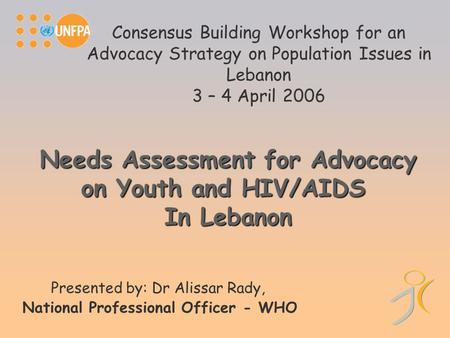 Consensus Building Workshop for an Advocacy Strategy on Population Issues in Lebanon 3 – 4 April 2006 Presented by: Dr Alissar Rady, National Professional.