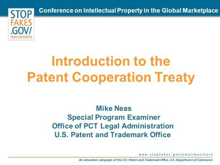 Introduction to the Patent Cooperation Treaty Mike Neas Special Program Examiner Office of PCT Legal Administration U.S. Patent and Trademark Office Conference.