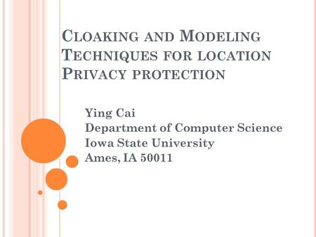 C LOAKING AND M ODELING T ECHNIQUES FOR LOCATION P RIVACY PROTECTION Ying Cai Department of Computer Science Iowa State University Ames, IA 50011.