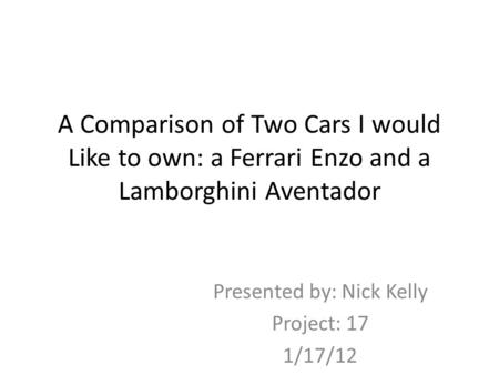 A Comparison of Two Cars I would Like to own: a Ferrari Enzo and a Lamborghini Aventador Presented by: Nick Kelly Project: 17 1/17/12.