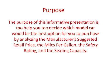 Purpose The purpose of this informative presentation is too help you too decide which model car would be the best option for you to purchase by analyzing.