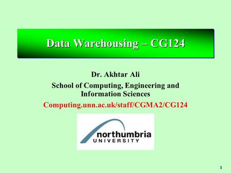 1 Data Warehousing – CG124 Dr. Akhtar Ali School of Computing, Engineering and Information Sciences Computing.unn.ac.uk/staff/CGMA2/CG124.