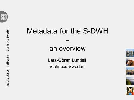 Metadata for the S-DWH ‒ an overview Lars-Göran Lundell Statistics Sweden.