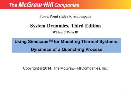 Copyright © 2014. The McGraw-Hill Companies, Inc. System Dynamics, Third Edition William J. Palm III Using Simscape TM for Modeling Thermal Systems: Dynamics.