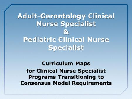 Adult-Gerontology Clinical Nurse Specialist & Pediatric Clinical Nurse Specialist Curriculum Maps for Clinical Nurse Specialist Programs Transitioning.