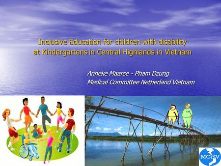 Inclusive Education for children with disability at Kindergartens in Central Highlands in Vietnam Anneke Maarse - Pham Dzung Medical Committee Netherland.