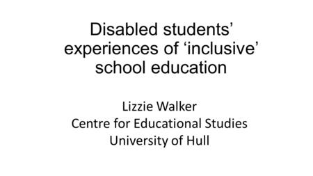 Disabled students' experiences of 'inclusive' school education Lizzie Walker Centre for Educational Studies University of Hull.