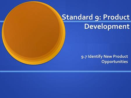 Standard 9: Product Development 9.7 Identify New Product Opportunities.