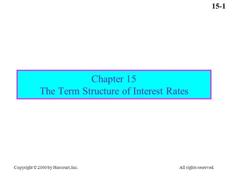 Copyright © 2000 by Harcourt, Inc. All rights reserved. 15-1 Chapter 15 The Term Structure of Interest Rates.
