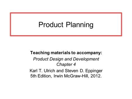 Product Planning Teaching materials to accompany: Product Design and Development Chapter 4 Karl T. Ulrich and Steven D. Eppinger 5th Edition, Irwin McGraw-Hill,