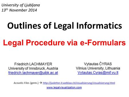 University of Ljubljana 13 th November 2014 Outlines of Legal Informatics Legal Procedure via e-Formulars Friedrich LACHMAYER University of Innsbruck,