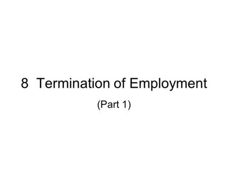 8 Termination of Employment (Part 1). Is it a dismissal? Resignation of the employee Mutual agreement Frustration of contract.