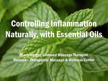 Controlling Inflammation Naturally, with Essential Oils Marty Harger, Licensed Massage Therapist Balance – Therapeutic Massage & Wellness Center.