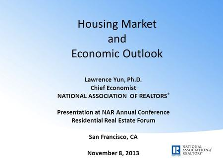 Housing Market and Economic Outlook Lawrence Yun, Ph.D. Chief Economist NATIONAL ASSOCIATION OF REALTORS ® Presentation at NAR Annual Conference Residential.