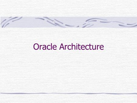 Oracle Architecture. Database instance When a database is started the current state of the database is given by the data files, a set of background (BG)