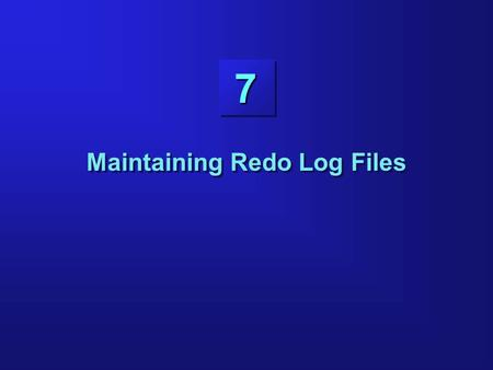 7 Maintaining Redo Log Files. 7-2 Objectives Explaining the use of online redo log files Obtaining log and archive information Controlling log switches.