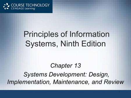 1 Principles of Information Systems, Ninth Edition Chapter 13 Systems Development: Design, Implementation, Maintenance, and Review.