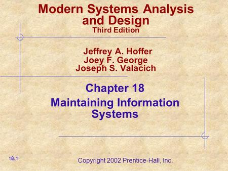 Copyright 2002 Prentice-Hall, Inc. Modern Systems Analysis and Design Third Edition Jeffrey A. Hoffer Joey F. George Joseph S. Valacich Chapter 18 Maintaining.