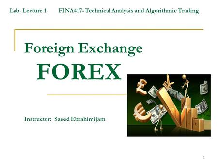 1 Foreign Exchange FOREX Instructor: Saeed Ebrahimijam Lab. Lecture 1. FINA417- Technical Analysis and Algorithmic Trading.