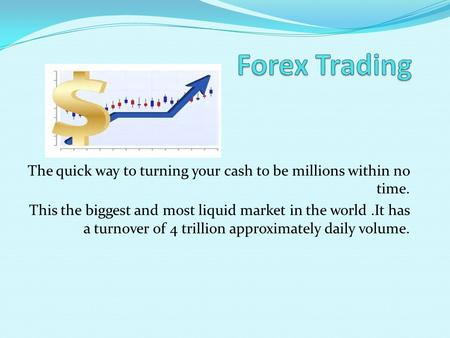 The quick way to turning your cash to be millions within no time. This the biggest and most liquid market in the world.It has a turnover of 4 trillion.