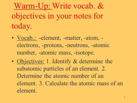 Warm-Up: Write vocab. & objectives in your notes for today. Vocab.: -element, -matter, -atom, - electrons, -protons, -neutrons, -atomic number, -atomic.